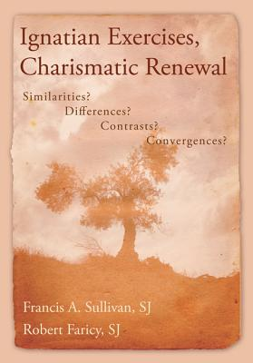 Ignatian Exercises, Charismatic Renewal: Similarities? Differences? Contrasts? Convergences? - Sullivan, Francis A, S.J., and Faricy, Robert