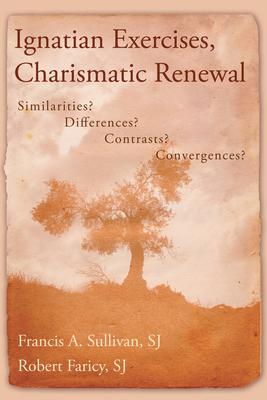 Ignatian Exercises, Charismatic Renewal: Similarities? Differences? Contrasts? Convergences? - Sullivan, Francis A, S.J., and Faricy, Robert
