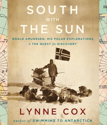 South with the Sun: Roald Amundsen, His Polar Explorations, & the Quest for Discovery - Cox, Lynne, Dr. (Read by), and Williams, Christine (Read by)