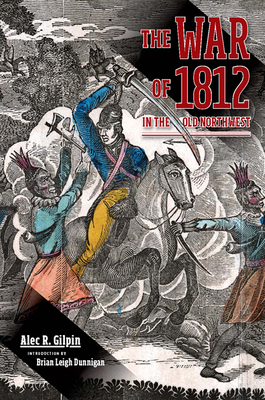 The War of 1812 in the Old Northwest - Gilpin, Alec R, and Dunnigan, Brian Leigh (Introduction by)