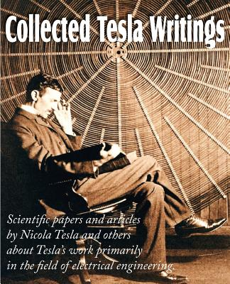 Collected Tesla Writings; Scientific Papers and Articles by Tesla and Others about Tesla's Work Primarily in the Field of Electrical Engineering - Tesla, Nikola