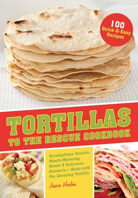Tortillas to the Rescue Cookbook: Scrumptious Snacks, Mouth-Watering Meals and Delicious Desserts--All Made with the Amazing Tortilla - Harlan, Jessica