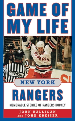 Game of My Life: New York Rangers: Memorable Stories of Rangers Hockey - Halligan, John, and Kreiser, John