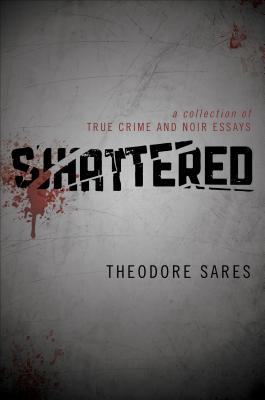 Shattered: A Collection of True Crime and Noir Essays - Sares, Theodore