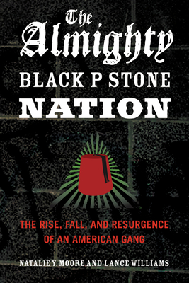 The Almighty Black P Stone Nation: The Rise, Fall, and Resurgence of an American Gang - Moore, Natalie Y, and Williams, Lance