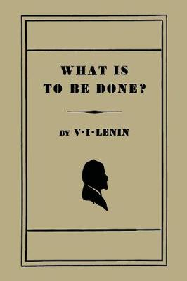 What Is to Be Done? [Burning Questions of Our Movement] - Lenin, Vladimir Ilch