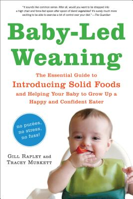 Baby-Led Weaning: The Essential Guide to Introducing Solid Foods and Helping Your Baby to Grow Up a Happy and Confident Eater - Rapley, Gill, and Murkett, Tracey