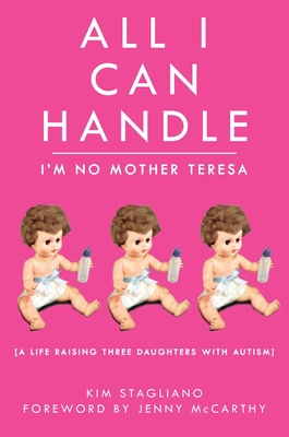 All I Can Handle: I'm No Mother Teresa: A Life Raising Three Daughters with Autism - Stagliano, Kim, and McCarthy, Jenny (Foreword by)
