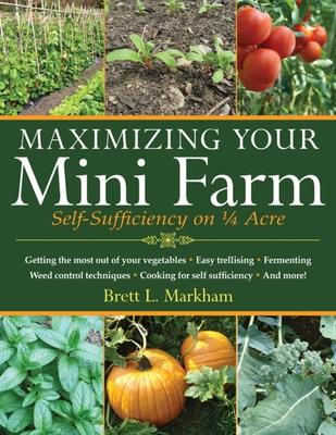 Maximizing Your Mini Farm: Self-Sufficiency on 1/4 Acre - Markham, Brett L