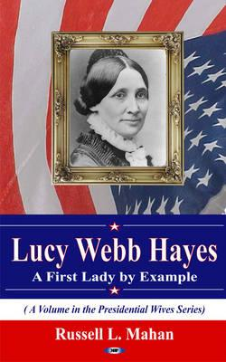 Lucy Webb Hayes: A First Lady by Example - Mahan, Russell L. (Editor)