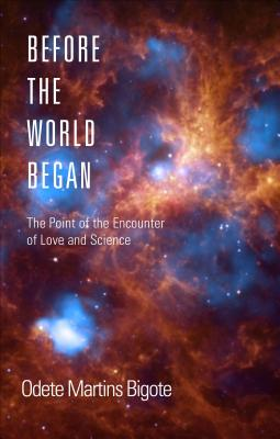 Before the World Began: The Point of the Encounter of Love and Science - Bigote, Odete Martins, B.A.