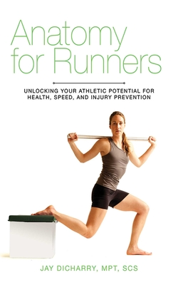 Anatomy for Runners: Unlocking Your Athletic Potential for Health, Speed, and Injury Prevention - Dicharry, Jay