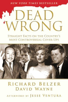 Dead Wrong: Straight Facts on the Country's Most Controversial Cover-Ups - Belzer, Richard, and Wayne, David, and Ventura, Jesse (Afterword by)