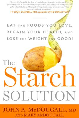 The Starch Solution: Eat the Foods You Love, Regain Your Health, and Lose the Weight for Good! - McDougall, John, M.D., and McDougall, Mary