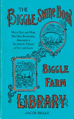 The Biggle Swine Book: Much Old and More New Hog Knowledge, Arranged in Alternate Streaks of Fat and Lean - Biggle, Jacob