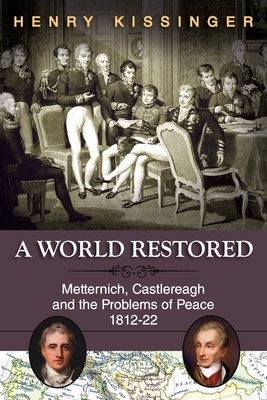A World Restored: Metternich, Castlereagh and the Problems of Peace, 1812-22 - Kissinger, Henry a