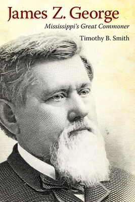 James Z. George: Mississippi's Great Commoner - Smith, Timothy B