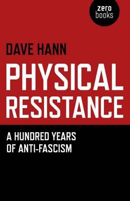 Physical Resistance: A Hundred Years of Anti-fascism - Hann, Dave