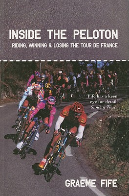 Inside the Peloton: Riding, Winning & Losing the Tour de France - Fife, Graeme