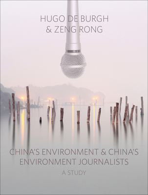China's Environment and China's Environment Journalists - Burgh, Hugo De, and De Burgh, Hugo (Editor), and Rong, Zeng (Editor)