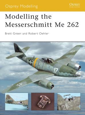 Modelling the Messerschmitt Me 262 - Green, Brett, and Oehler, Robert