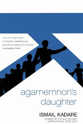 Agamemnon's Daughter: A Novella and Stories - Kadare, Ismail, and Bellos, David (Translated by)