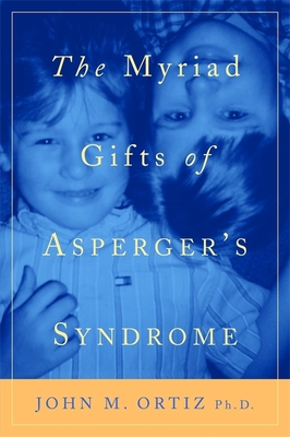 The Myriad Gifts of Asperger's Syndrome - Ortiz, John M, Ph.D.