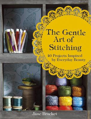 The Gentle Art of Stitching: 40 Projects Inspired by Everyday Beauty - Brocket, Jane