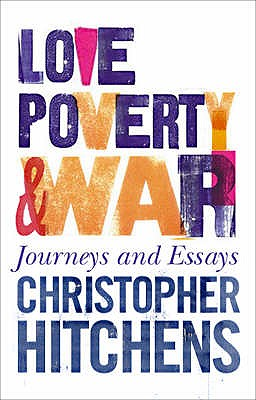 Love, Poverty and War: Journeys and Essays - Hitchens, Christopher