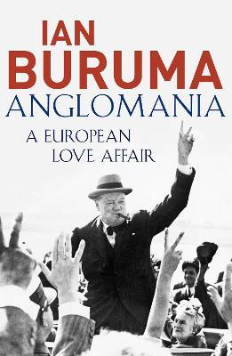 Anglomania: A European Love Affair - Buruma, Ian