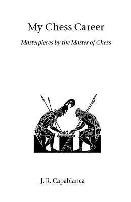 My Chess Career - Capablanca, J R