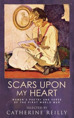 Scars Upon My Heart: Women's Poetry and Verse of the First World War - Reilly, Catherine W (Editor), and Kazantzis, Judith (Preface by)