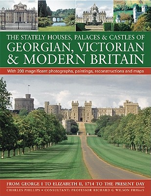 The Stately Houses, Palaces & Castles of Georgian, Victorian & Modern Britain: From George I to Elizabeth II, 1714 to the Present Day - Phillips, Charles, and Wilson, Richard G (Consultant editor)