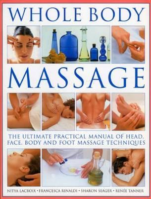 Whole Body Massage: The Ultimate Practical Manual of Head, Face, Body and Foot Massage Techniques - Lacroxi, Nitya, and Lacroix, Nitya, and Rinaldi, Francesca