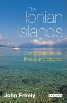 The Ionian Islands: Corfu, Cephalonia, Ithaka and Beyond - Freely, John, Professor