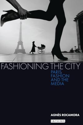 Fashioning the City: Paris, Fashion and the Media - Rocamora, Agnes