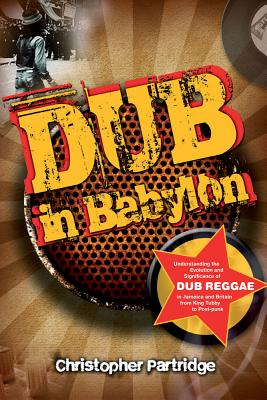 Dub in Babylon: Understanding the Evolution and Significance of Dub Reggae in Jamaica and Britain from King Tubby to Post-Punk - Partridge, Christopher