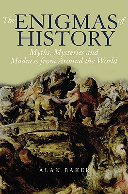 The Enigmas of History: Myths, Mysteries and Madness from Around the World - Baker, Alan