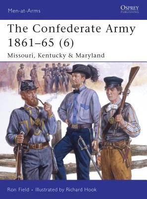 The Confederate Army 1861-65 (6): Missouri, Kentucky & Maryland - Field, Ron, and Hook, Richard (Illustrator)