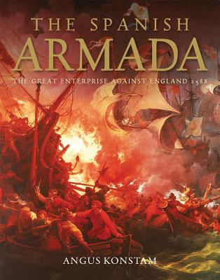 The Spanish Armada: The Great Enterprise Against England 1588 - Konstam, Angus, Dr.