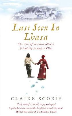 Last Seen in Lhasa: The Story of an Extraordinary Friendship in Modern Tibet - Scobie, Claire