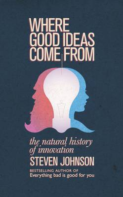 Where Good Ideas Come from: The Natural History of Innovation - Johnson, Steven