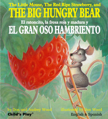 The Little Mouse, the Red Ripe Strawberry, and the Big Hungry Bear/El Ratoncito, La Fresca Roja Y Madura Y El Gran Oso Hambriento - Wood, Audrey, and Wood, Don (Illustrator)