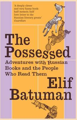 The Possessed: Adventures with Russian Books and the People Who Read Them - Batuman, Elif