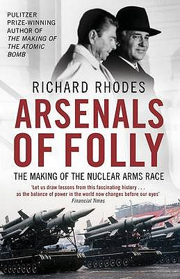 Arsenals of Folly: The Making of the Nuclear Arms Race - Rhodes, Richard