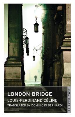 London Bridge - Celine, Louis-Ferdinand, and Bernardi, Dominic Di (Translated by)