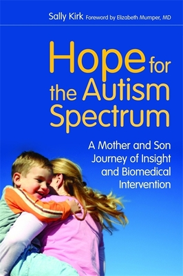 Hope for the Autism Spectrum: A Mother and Son Journey of Insight and Biomedical Intervention - Kirk, Sally, and Mumper, Elizabeth (Foreword by), and Kirchhoff, Allan (Designer)