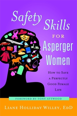 Safety Skills for Asperger Women: How to Save a Perfectly Good Female Life - Willey, Liane Holliday, and Attwood, Tony, PhD (Foreword by)