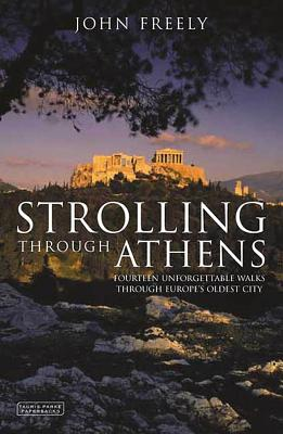 Strolling Through Athens: Fourteen Unforgettable Walks Through Europe's Oldest City - Freely, John, and Freely, John, Professor