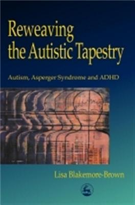 Reweaving the Autistic Tapestry: Autism, Asperger Syndrome and ADHD - Blakemore-Brown, Lisa